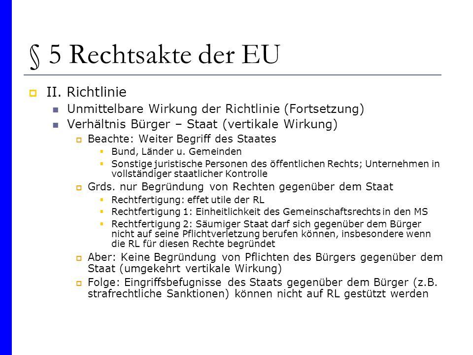 § 5 Rechtsakte der EU II. Richtlinie Unmittelbare Wirkung der Richtlinie (Fortsetzung) Verhältnis Bürger – Staat (vertikale Wirkung) Beachte: Weiter B