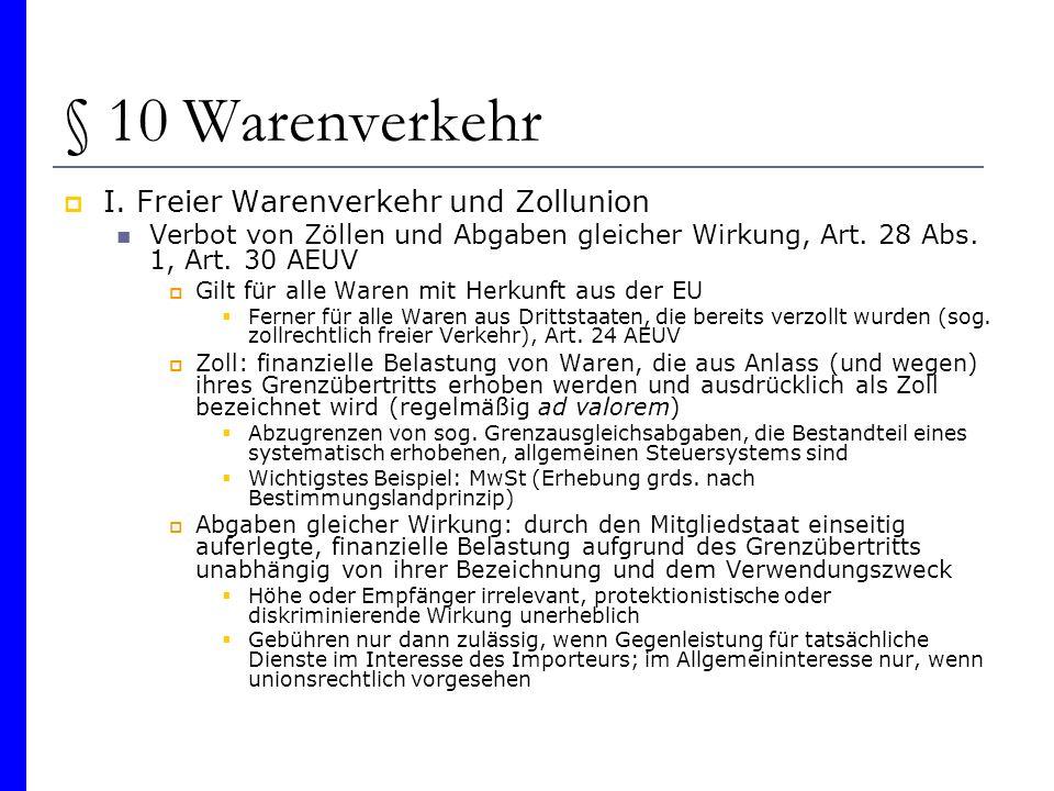 § 10 Warenverkehr I. Freier Warenverkehr und Zollunion Verbot von Zöllen und Abgaben gleicher Wirkung, Art. 28 Abs. 1, Art. 30 AEUV Gilt für alle Ware