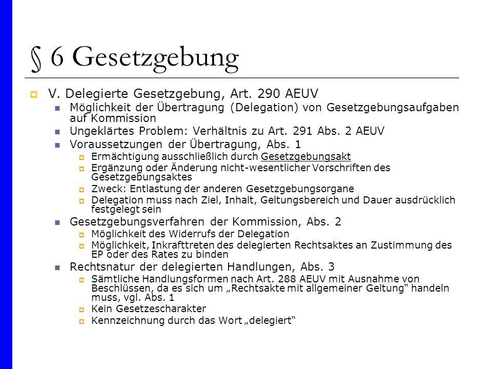 § 6 Gesetzgebung V. Delegierte Gesetzgebung, Art. 290 AEUV Möglichkeit der Übertragung (Delegation) von Gesetzgebungsaufgaben auf Kommission Ungeklärt