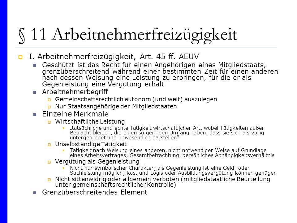 § 11 Arbeitnehmerfreizügigkeit I. Arbeitnehmerfreizügigkeit, Art. 45 ff. AEUV Geschützt ist das Recht für einen Angehörigen eines Mitgliedstaats, gren