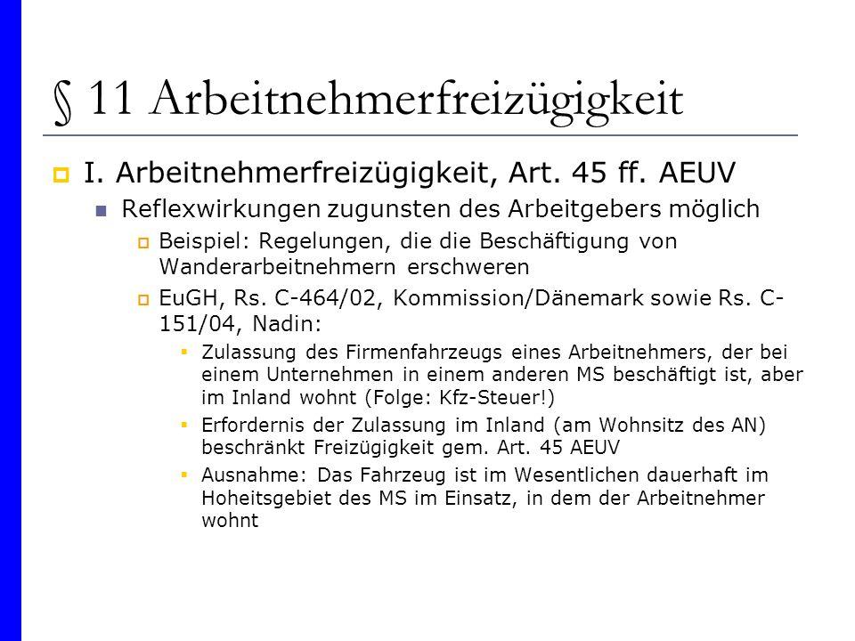 § 11 Arbeitnehmerfreizügigkeit I. Arbeitnehmerfreizügigkeit, Art. 45 ff. AEUV Reflexwirkungen zugunsten des Arbeitgebers möglich Beispiel: Regelungen,