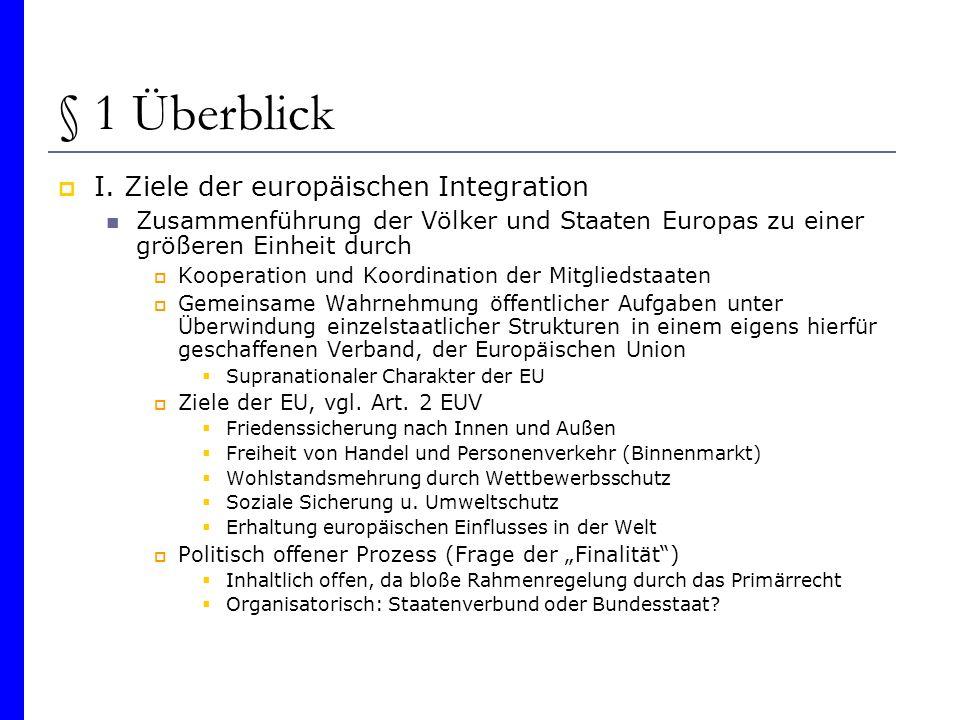 § 1 Überblick I. Ziele der europäischen Integration Zusammenführung der Völker und Staaten Europas zu einer größeren Einheit durch Kooperation und Koo