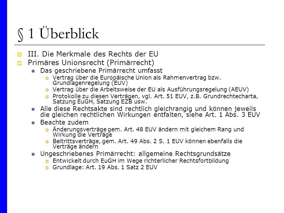 § 1 Überblick III. Die Merkmale des Rechts der EU Primäres Unionsrecht (Primärrecht) Das geschriebene Primärrecht umfasst Vertrag über die Europäische