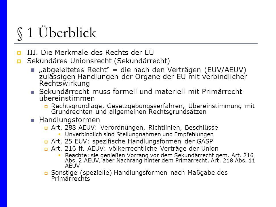 § 1 Überblick III. Die Merkmale des Rechts der EU Sekundäres Unionsrecht (Sekundärrecht) abgeleitetes Recht = die nach den Verträgen (EUV/AEUV) zuläss