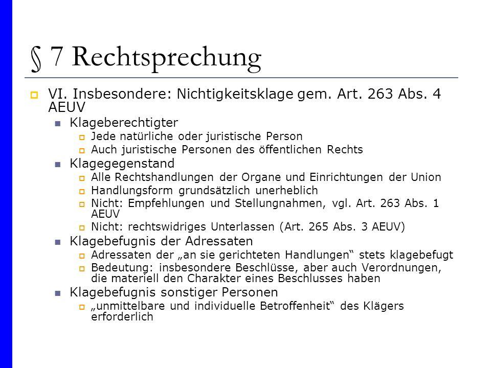 § 7 Rechtsprechung VI. Insbesondere: Nichtigkeitsklage gem. Art. 263 Abs. 4 AEUV Klageberechtigter Jede natürliche oder juristische Person Auch jurist