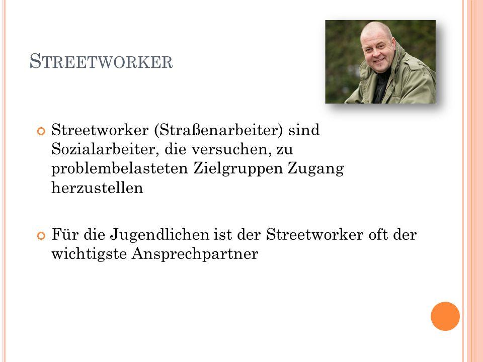 S TREETWORKER Streetworker (Straßenarbeiter) sind Sozialarbeiter, die versuchen, zu problembelasteten Zielgruppen Zugang herzustellen Für die Jugendli