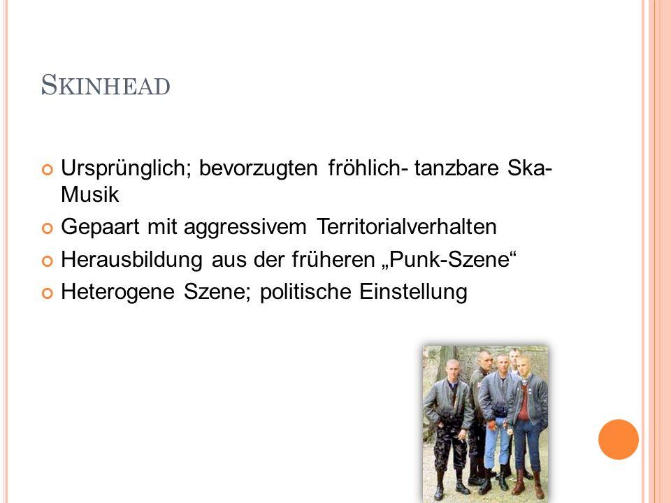 S KINHEAD Ursprünglich; bevorzugten fröhlich- tanzbare Ska- Musik Gepaart mit aggressivem Territorialverhalten Herausbildung aus der früheren Punk-Sze