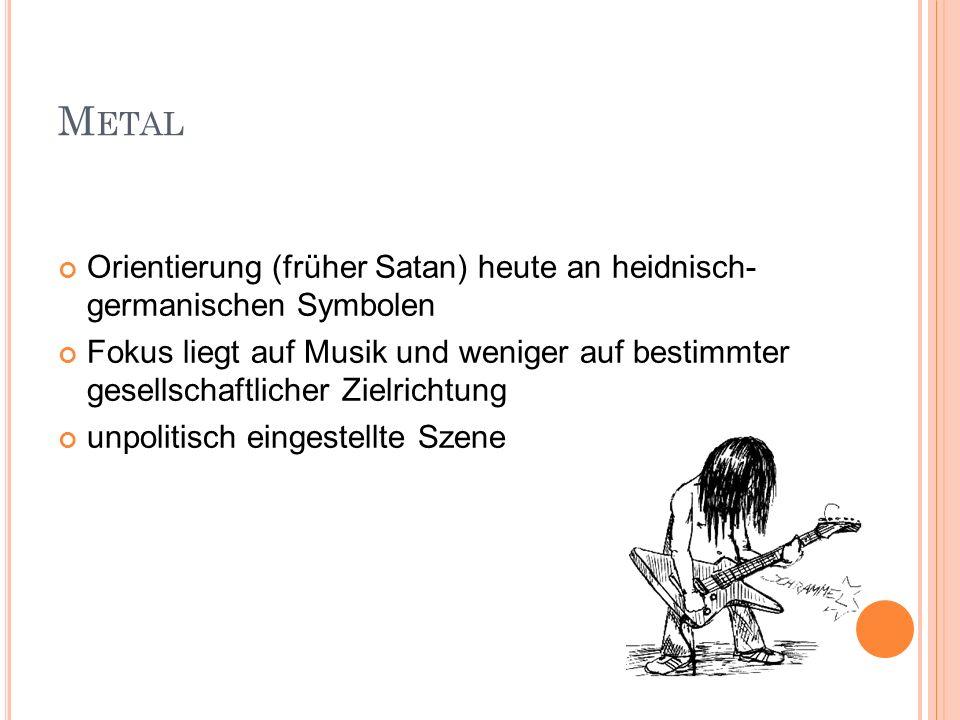 M ETAL Orientierung (früher Satan) heute an heidnisch- germanischen Symbolen Fokus liegt auf Musik und weniger auf bestimmter gesellschaftlicher Zielr
