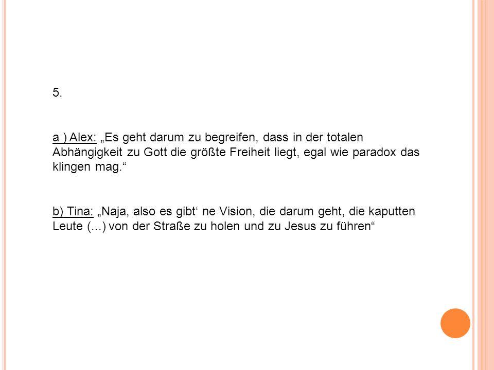 5. a ) Alex: Es geht darum zu begreifen, dass in der totalen Abhängigkeit zu Gott die größte Freiheit liegt, egal wie paradox das klingen mag. b) Tina