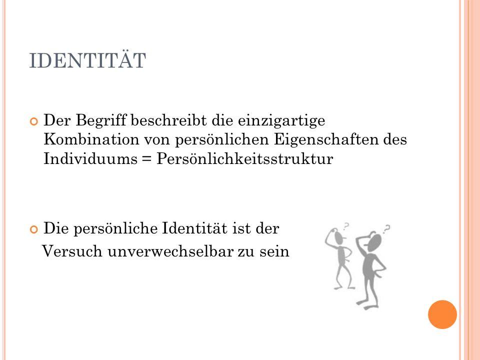 IDENTITÄT Der Begriff beschreibt die einzigartige Kombination von persönlichen Eigenschaften des Individuums = Persönlichkeitsstruktur Die persönliche