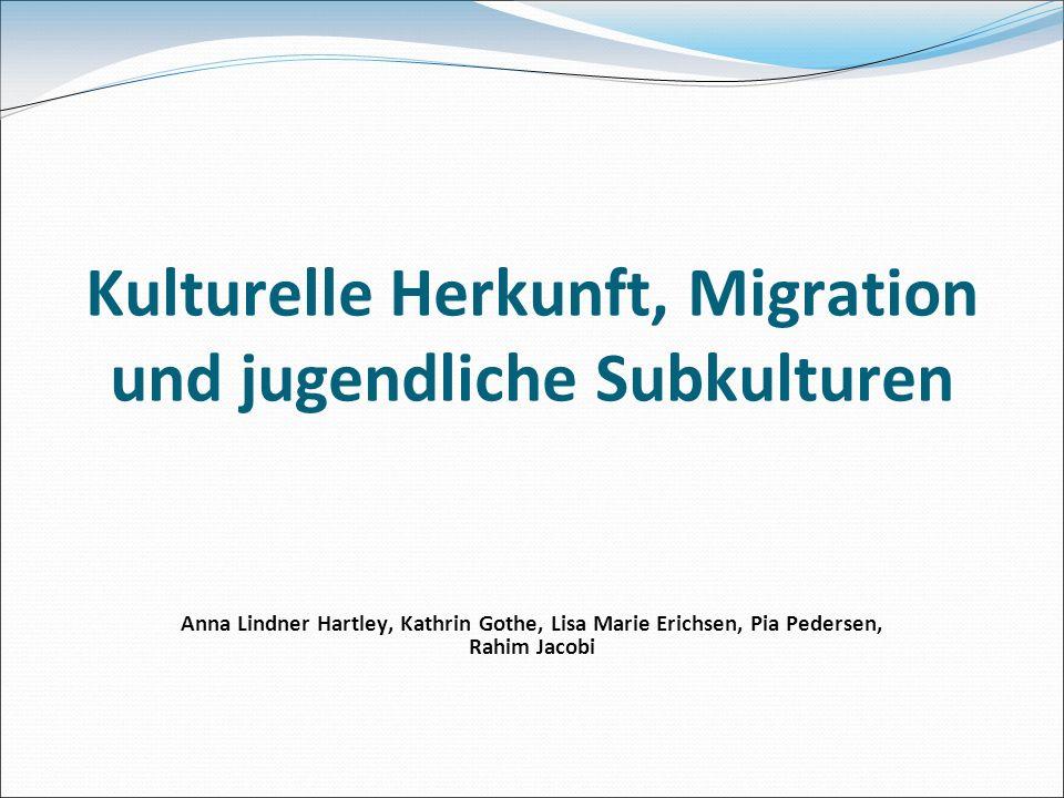Kulturelle Herkunft, Migration und jugendliche Subkulturen Anna Lindner Hartley, Kathrin Gothe, Lisa Marie Erichsen, Pia Pedersen, Rahim Jacobi
