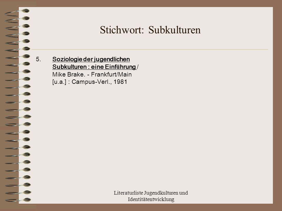 Literaturliste Jugendkulturen und Identitätentwicklung Stichwort: Subkulturen 5.Soziologie der jugendlichen Subkulturen : eine Einf ü hrung / Mike Brake.