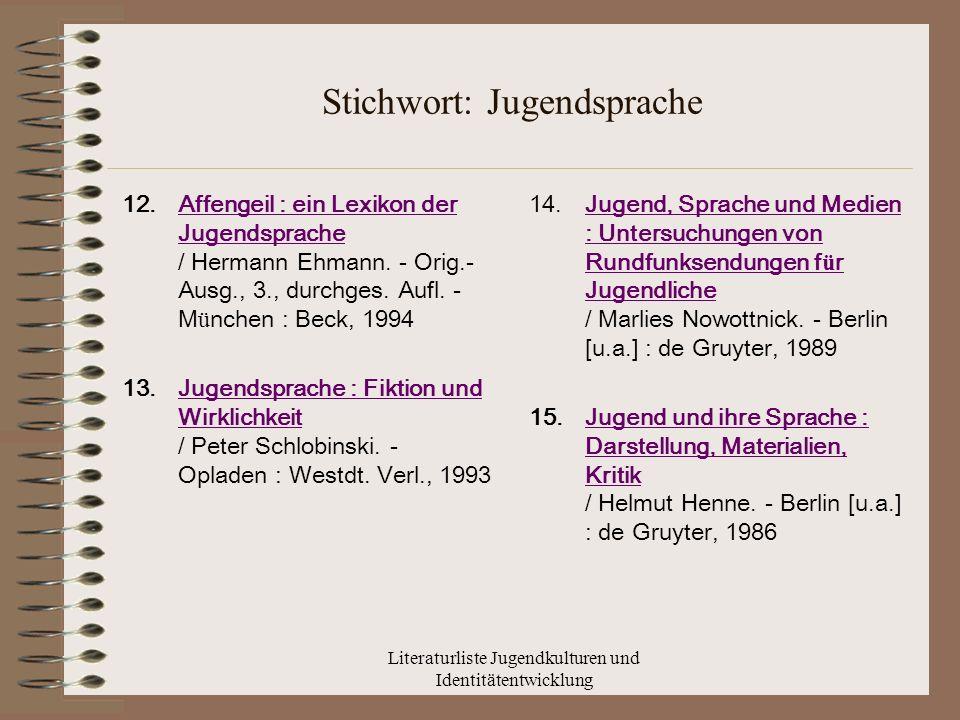 Literaturliste Jugendkulturen und Identitätentwicklung Stichwort: Jugendsprache 12.Affengeil : ein Lexikon der Jugendsprache / Hermann Ehmann.