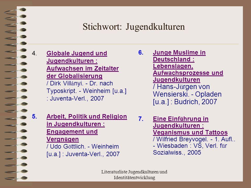 Literaturliste Jugendkulturen und Identitätentwicklung Stichwort: Jugendkulturen 4.Globale Jugend und Jugendkulturen : Aufwachsen im Zeitalter der Globalisierung / Dirk Vill á nyi.