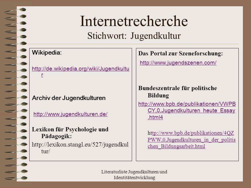 Literaturliste Jugendkulturen und Identitätentwicklung Internetrecherche Stichwort: Jugendkultur Wikipedia: http://de.wikipedia.org/wiki/Jugendkultu r Archiv der Jugendkulturen http://www.jugendkulturen.de/ Lexikon für Psychologie und Pädagogik: http://lexikon.stangl.eu/527/jugendkul tur/ Das Portal zur Szeneforschung: http://www.jugendszenen.com/ Bundeszentrale für politische Bildung http://www.bpb.de/publikationen/VWPB CY,0,Jugendkulturen_heute_Essay.html4 http://www.bpb.de/publikationen/4QZ PWW,0,Jugendkulturen_in_der_politis chen_Bildungsarbeit.htmltp://www.bpb.de/publikationen/4QZ PWW,0,Jugendkulturen_in_der_politis chen_Bildungsarbeit.html