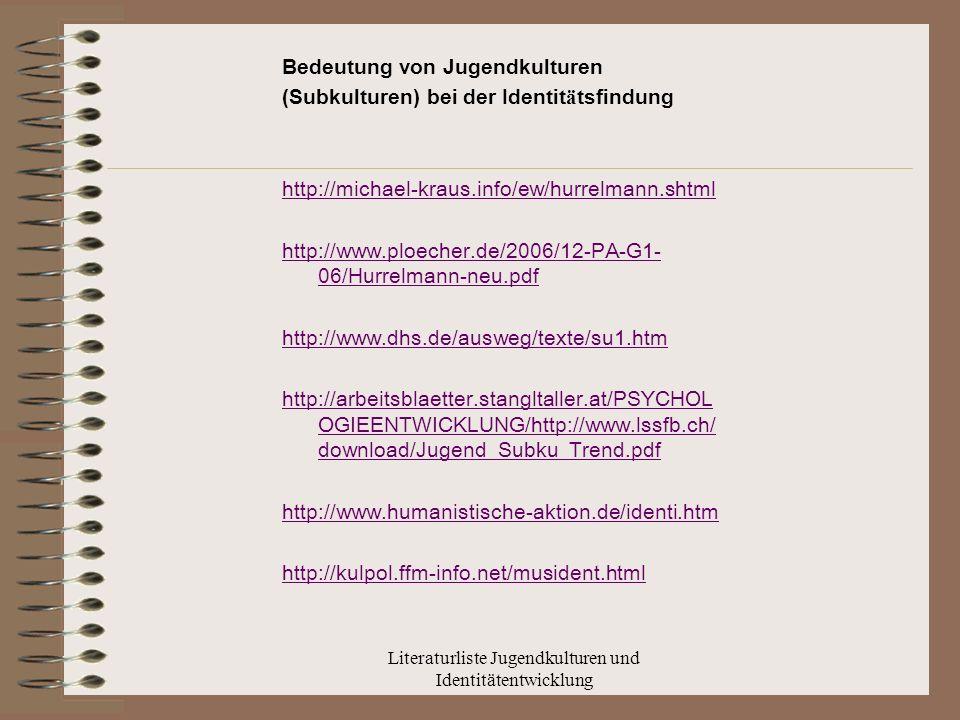 Literaturliste Jugendkulturen und Identitätentwicklung Bedeutung von Jugendkulturen (Subkulturen) bei der Identit ä tsfindung http://michael-kraus.info/ew/hurrelmann.shtml http://www.ploecher.de/2006/12-PA-G1- 06/Hurrelmann-neu.pdf http://www.dhs.de/ausweg/texte/su1.htm http://arbeitsblaetter.stangltaller.at/PSYCHOL OGIEENTWICKLUNG/http://www.lssfb.ch/ download/Jugend_Subku_Trend.pdf http://www.humanistische-aktion.de/identi.htm http://kulpol.ffm-info.net/musident.html
