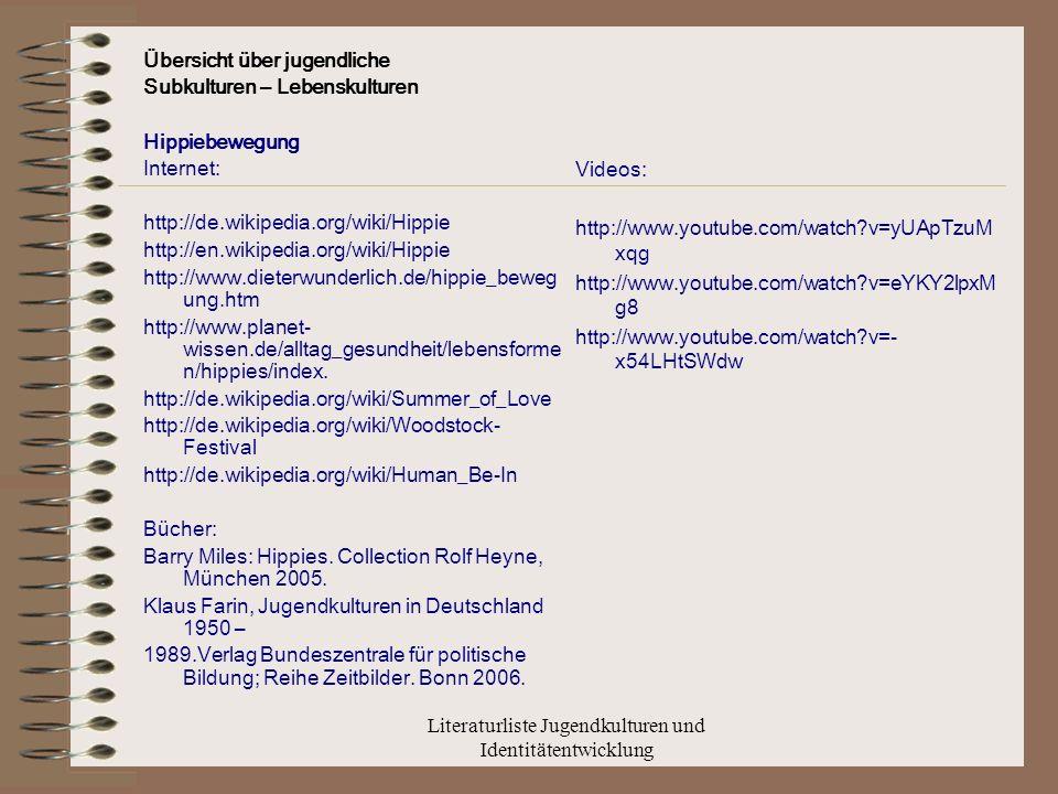 Literaturliste Jugendkulturen und Identitätentwicklung Übersicht über jugendliche Subkulturen – Lebenskulturen Hippiebewegung Internet: http://de.wikipedia.org/wiki/Hippie http://en.wikipedia.org/wiki/Hippie http://www.dieterwunderlich.de/hippie_beweg ung.htm http://www.planet- wissen.de/alltag_gesundheit/lebensforme n/hippies/index.