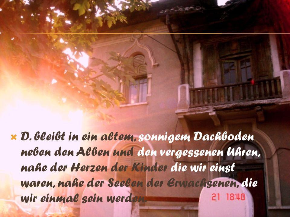 D. bleibt in ein altem, sonnigem Dachboden, neben den Alben und den vergessenen Uhren, nahe der Herzen der Kinder die wir einst waren, nahe der Seelen