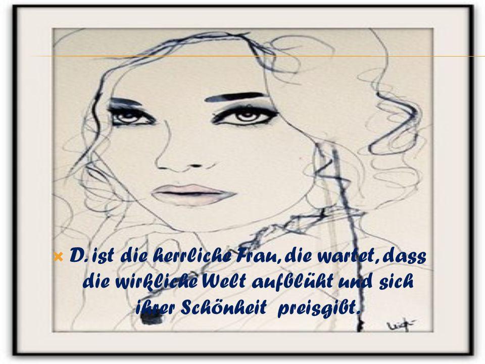 D. ist die herrliche Frau, die wartet, dass die wirkliche Welt aufblüht und sich ihrer Schönheit preisgibt.