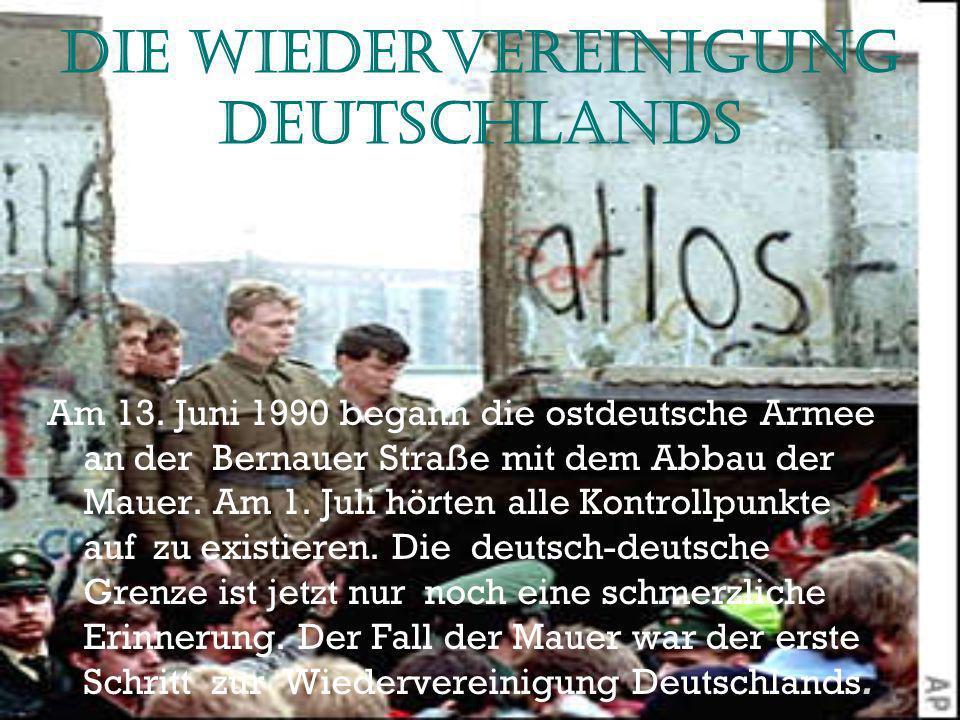 Die Wiedervereinigung Deutschlands Am 13. Juni 1990 begann die ostdeutsche Armee an der Bernauer Straße mit dem Abbau der Mauer. Am 1. Juli hörten all
