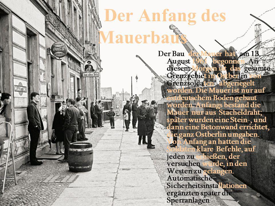 Der Anfang des Mauerbaus Der Bau der Mauer hat am 13. August 1961 begonnen. An diesem Morgen ist das gesamte Grenzgebiet in Ostberlin von Grenzsoldate