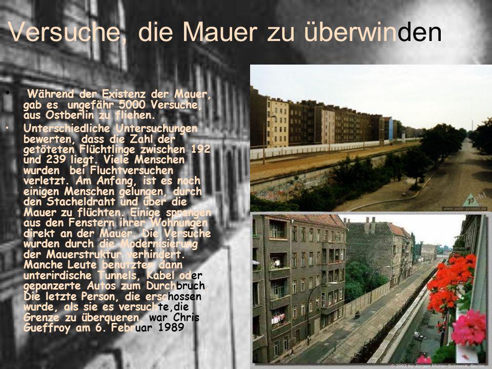 Versuche, die Mauer zu überwinden Während der Existenz der Mauer, gab es ungefähr 5000 Versuche, aus Ostberlin zu fliehen. Unterschiedliche Untersuchu