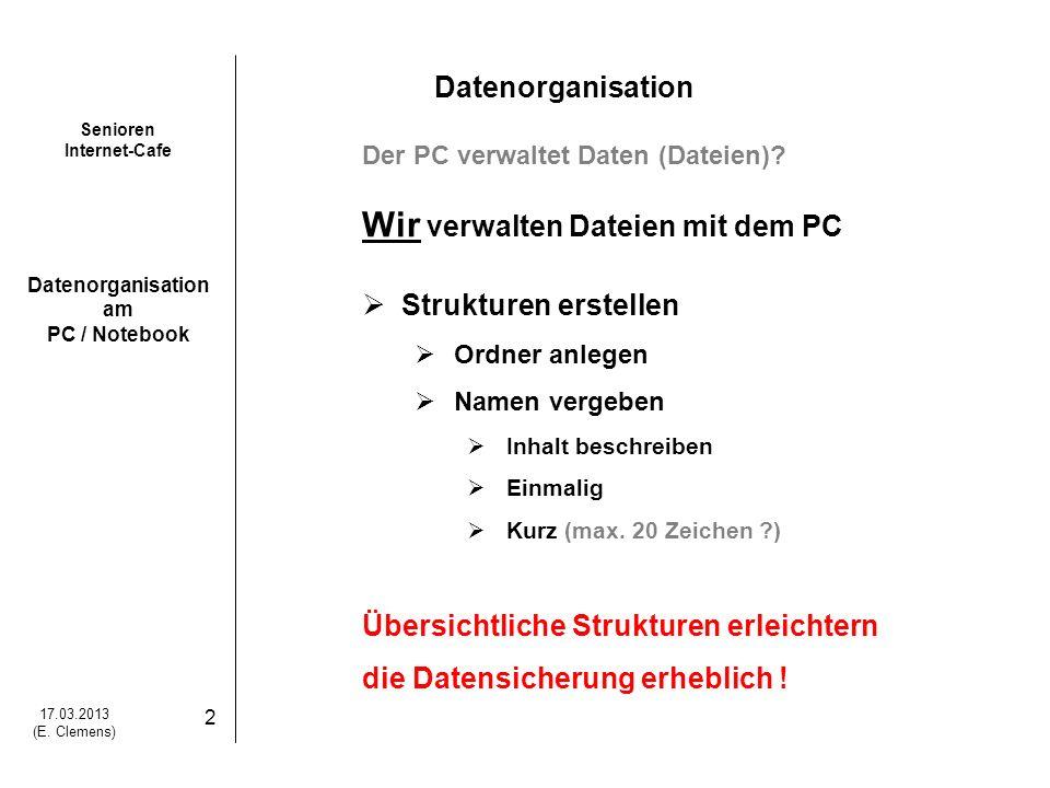 Senioren Internet-Cafe Datenorganisation am PC / Notebook 17.03.2013 (E. Clemens) 2 Datenorganisation Der PC verwaltet Daten (Dateien)? Wir verwalten