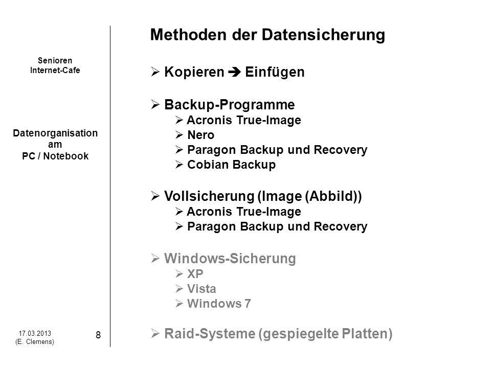 Senioren Internet-Cafe Datenorganisation am PC / Notebook 17.03.2013 (E. Clemens) 8 Methoden der Datensicherung Kopieren Einfügen Backup-Programme Acr