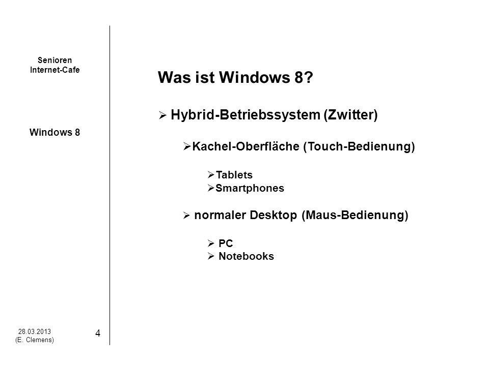 Senioren Internet-Cafe Windows 8 28.03.2013 (E. Clemens) 4 Was ist Windows 8? Hybrid-Betriebssystem (Zwitter) Kachel-Oberfläche (Touch-Bedienung) Tabl