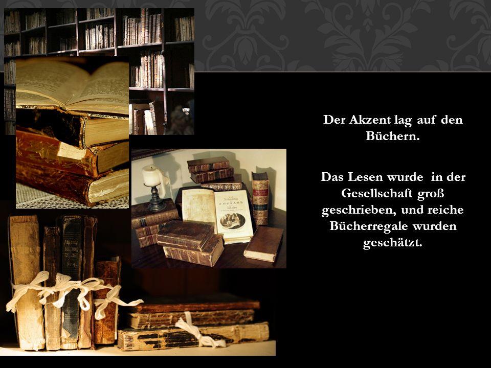 Der Akzent lag auf den Büchern. Das Lesen wurde in der Gesellschaft groß geschrieben, und reiche Bücherregale wurden geschätzt.