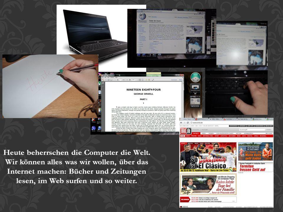 Heute beherrschen die Computer die Welt. Wir können alles was wir wollen, über das Internet machen: Bücher und Zeitungen lesen, im Web surfen und so w