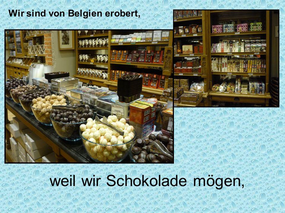 weil wir Schokolade mögen, Wir sind von Belgien erobert,