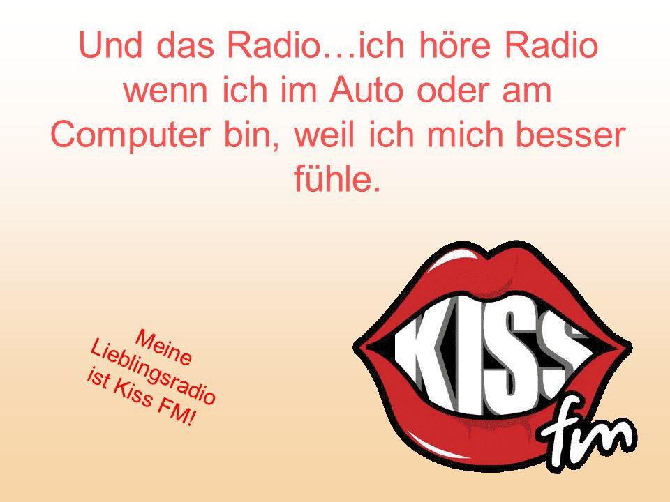 Und das Radio…ich höre Radio wenn ich im Auto oder am Computer bin, weil ich mich besser fühle. Meine Lieblingsradio ist Kiss FM!