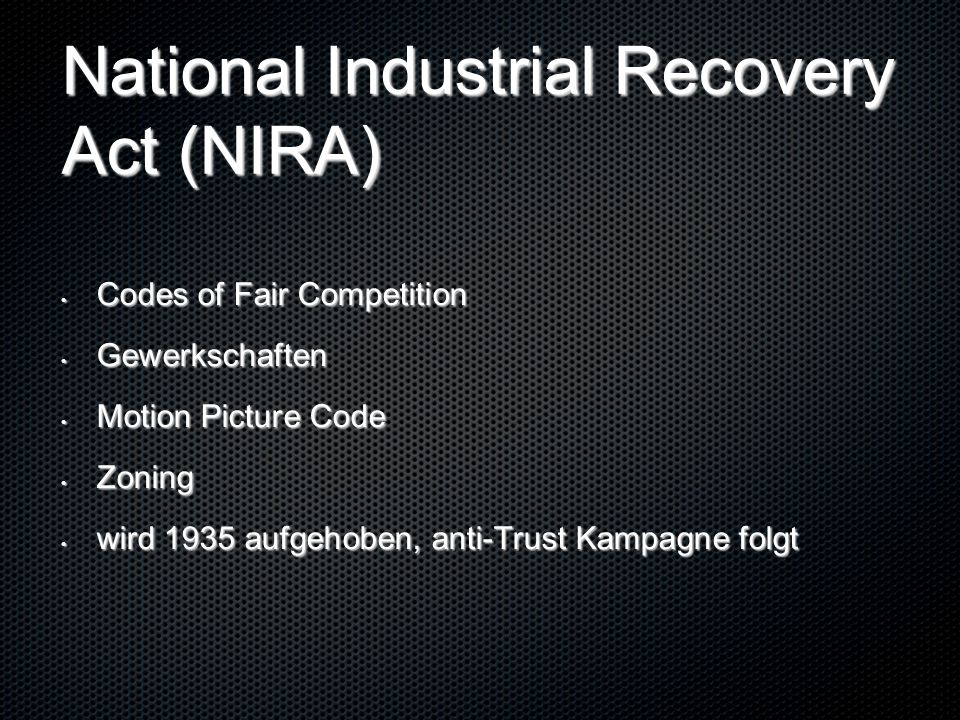 National Industrial Recovery Act (NIRA) Codes of Fair Competition Codes of Fair Competition Gewerkschaften Gewerkschaften Motion Picture Code Motion Picture Code Zoning Zoning wird 1935 aufgehoben, anti-Trust Kampagne folgt wird 1935 aufgehoben, anti-Trust Kampagne folgt