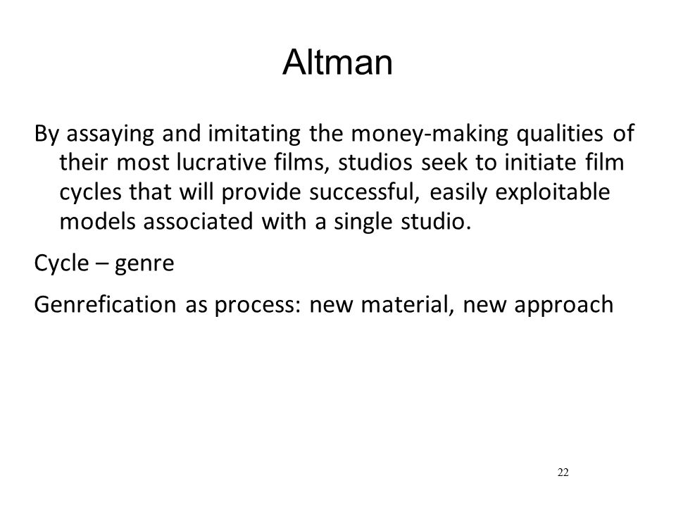 22 Altman By assaying and imitating the money-making qualities of their most lucrative films, studios seek to initiate film cycles that will provide successful, easily exploitable models associated with a single studio.