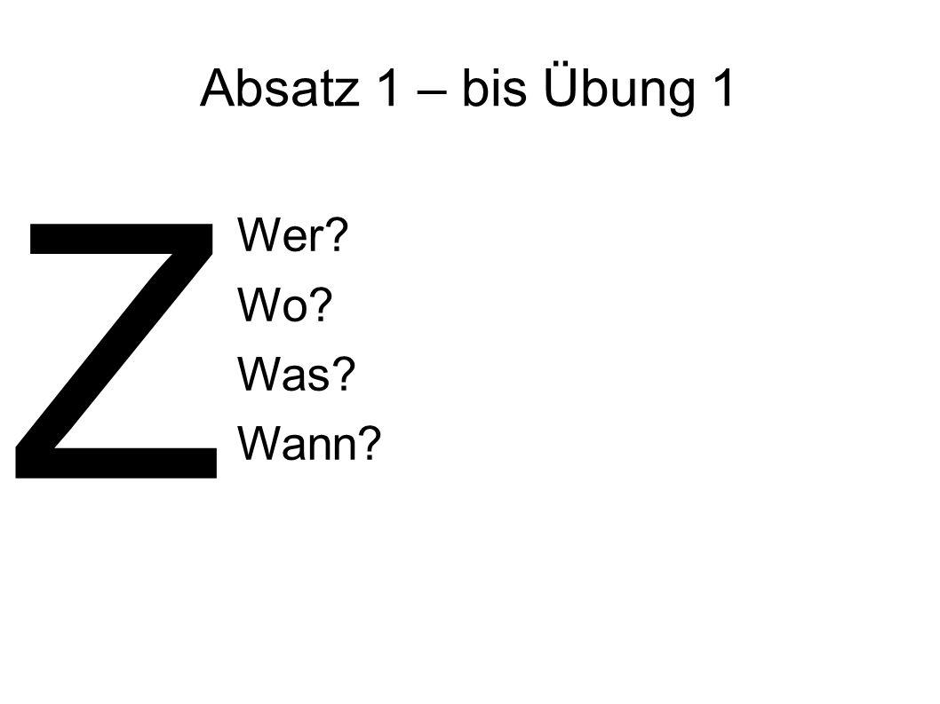 Absatz 1 – bis Übung 1 Wer? Wo? Was? Wann? Z