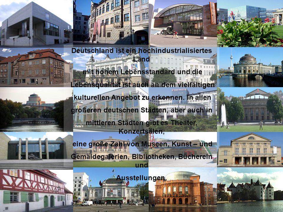 Deutschland ist ein hochindustrialisiertes Land mit hohem Lebensstandard und die Lebensqualität ist auch an dem vielfältigen kulturellen Angebot zu er