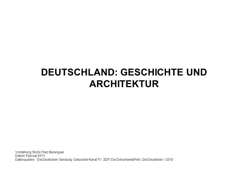 DEUTSCHLAND: GESCHICHTE UND ARCHITEKTUR Vorstellung. Rocío Fdez Berenguer Datum: Februar 2011 Datenquellen: Die Deutschen Sendung - Detuscher Kanal TV
