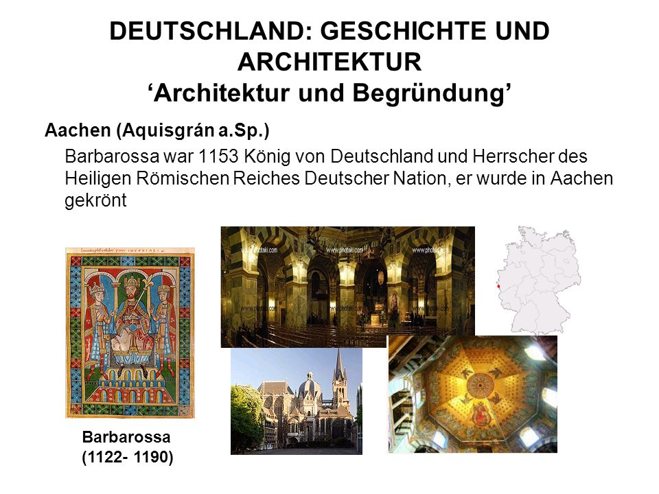 DEUTSCHLAND: GESCHICHTE UND ARCHITEKTUR Architektur und Begründung Aachen (Aquisgrán a.Sp.) Barbarossa war 1153 König von Deutschland und Herrscher de
