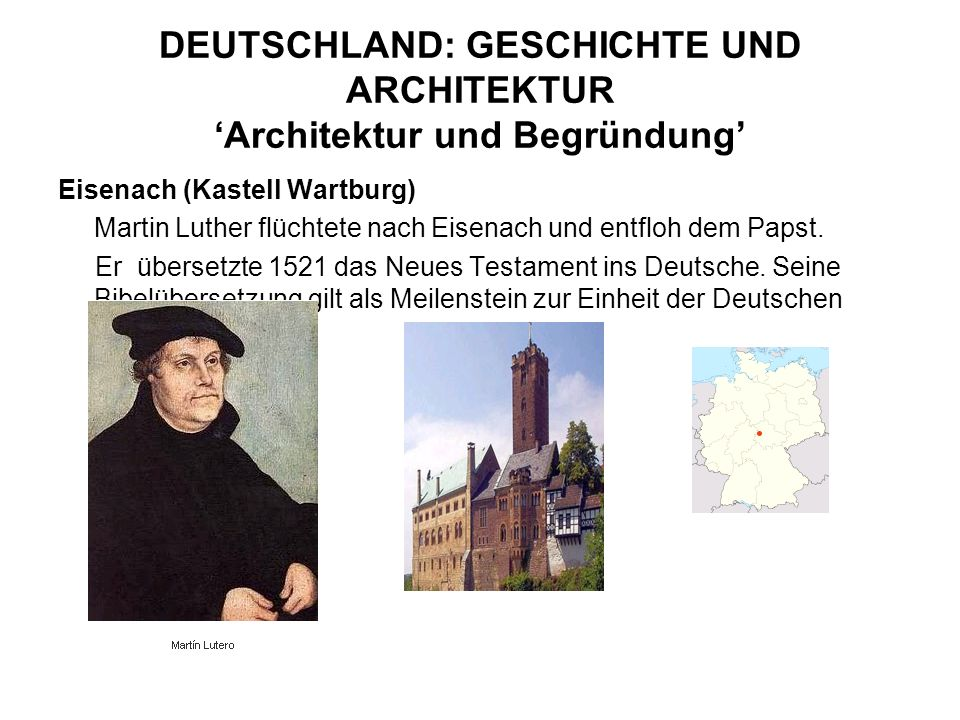 DEUTSCHLAND: GESCHICHTE UND ARCHITEKTUR Architektur und Begründung Eisenach (Kastell Wartburg) Martin Luther flüchtete nach Eisenach und entfloh dem P