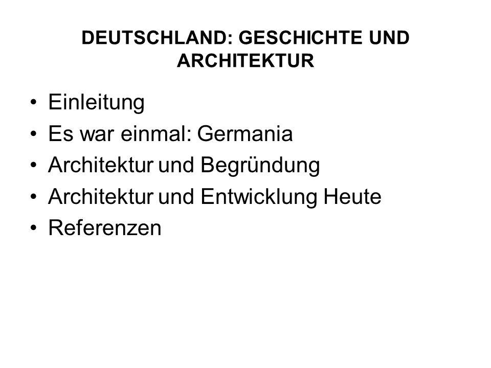 DEUTSCHLAND: GESCHICHTE UND ARCHITEKTUR Einleitung Es war einmal: Germania Architektur und Begründung Architektur und Entwicklung Heute Referenzen