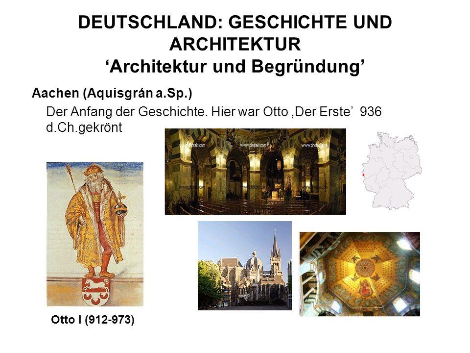 DEUTSCHLAND: GESCHICHTE UND ARCHITEKTUR Architektur und Begründung Aachen (Aquisgrán a.Sp.) Der Anfang der Geschichte. Hier war Otto,Der Erste 936 d.C