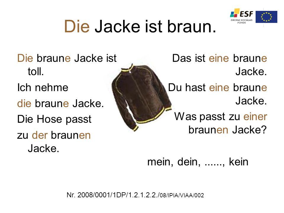 Die Jacke ist braun. Die braune Jacke ist toll. Ich nehme die braune Jacke. Die Hose passt zu der braunen Jacke. Das ist eine braune Jacke. Du hast ei