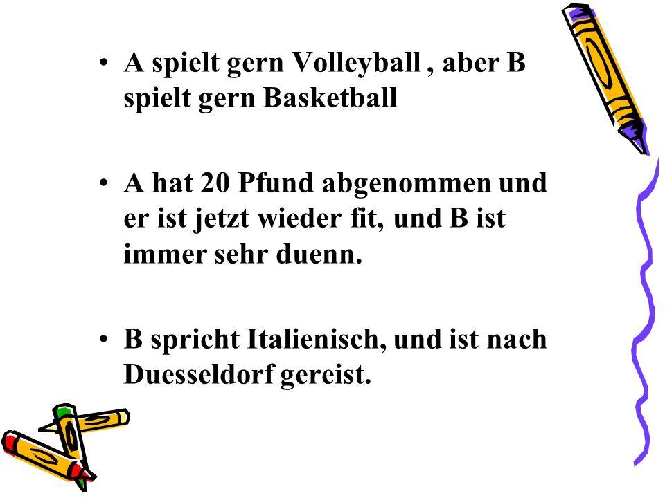 A spielt gern Volleyball, aber B spielt gern Basketball A hat 20 Pfund abgenommen und er ist jetzt wieder fit, und B ist immer sehr duenn.