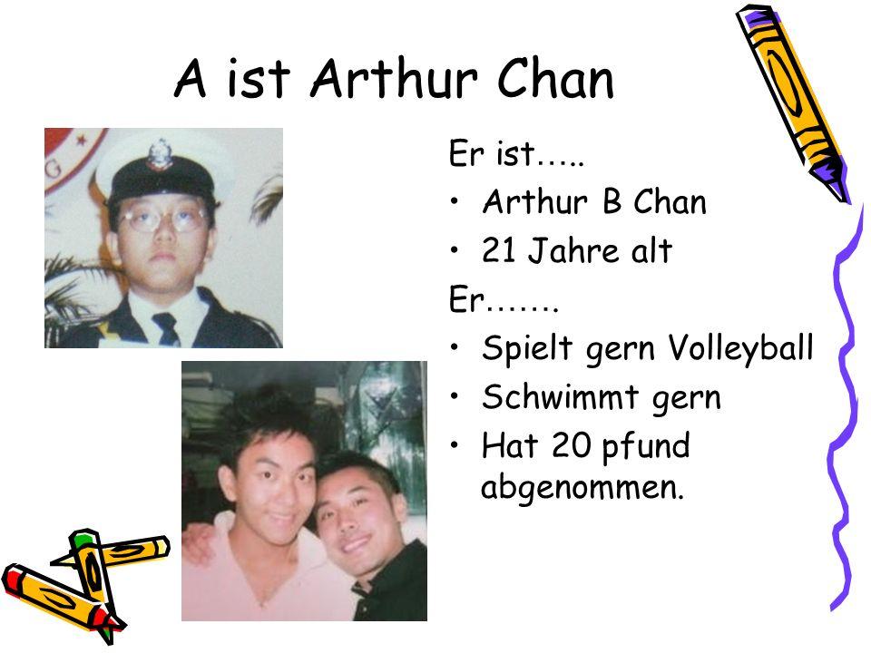A ist Arthur Chan Er ist ….. Arthur B Chan 21 Jahre alt Er …….