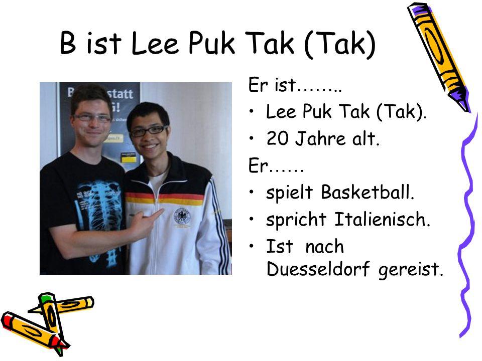 B ist Lee Puk Tak (Tak) Er ist …….. Lee Puk Tak (Tak).
