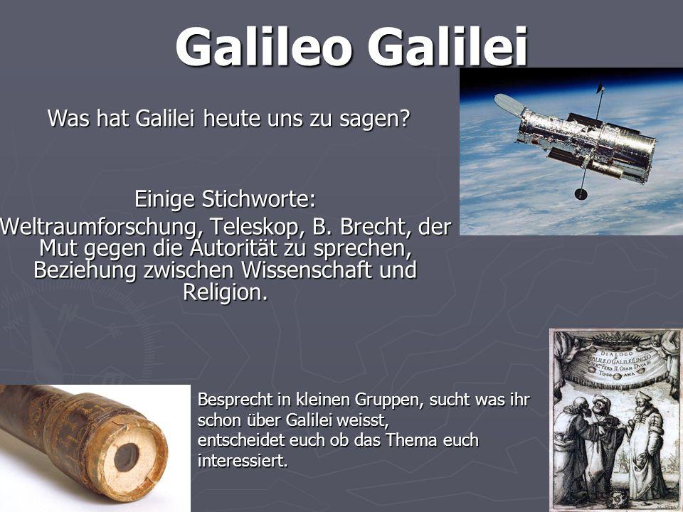 Galileo Galilei Einige Stichworte: Weltraumforschung, Teleskop, B. Brecht, der Mut gegen die Autorität zu sprechen, Beziehung zwischen Wissenschaft un