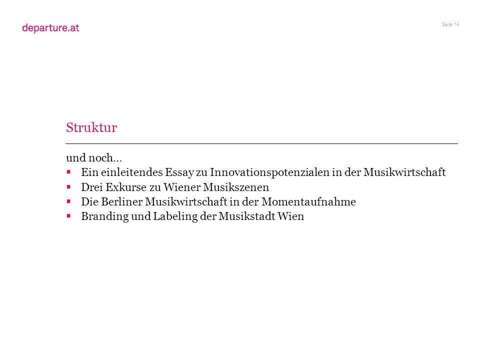 Seite 14 Struktur und noch… Ein einleitendes Essay zu Innovationspotenzialen in der Musikwirtschaft Drei Exkurse zu Wiener Musikszenen Die Berliner Mu