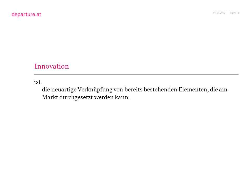 Seite 16 ist die neuartige Verknüpfung von bereits bestehenden Elementen, die am Markt durchgesetzt werden kann. 01.01.2010 Innovation