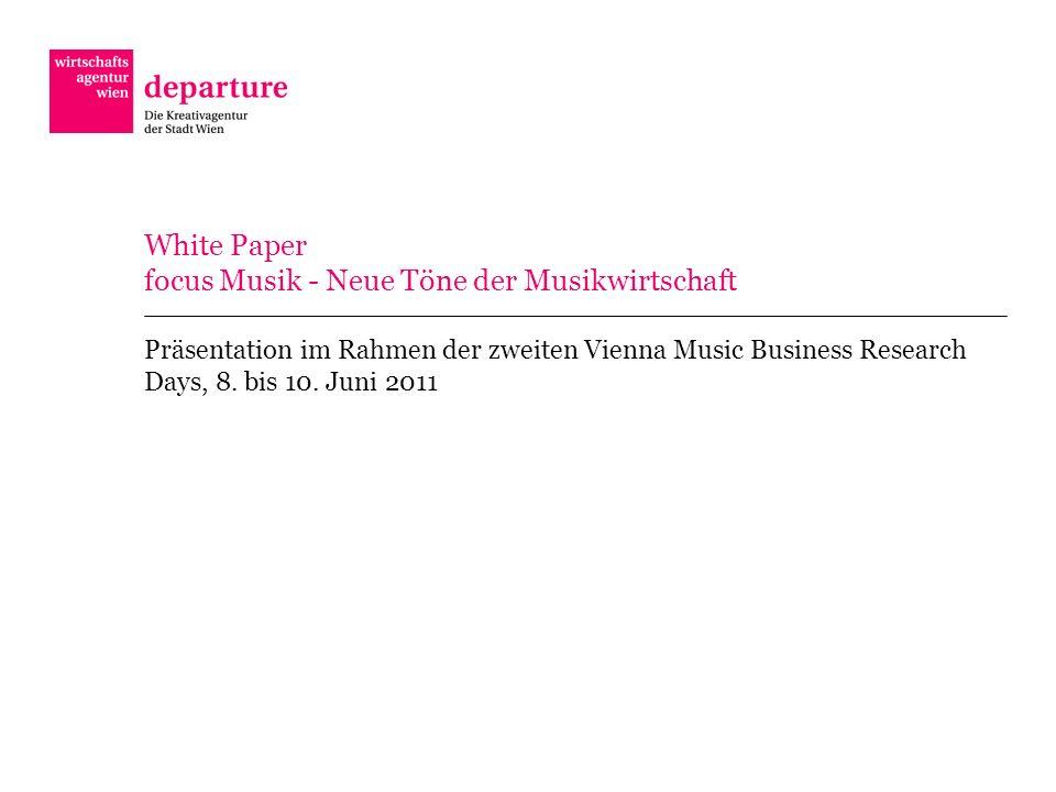 White Paper focus Musik - Neue Töne der Musikwirtschaft Präsentation im Rahmen der zweiten Vienna Music Business Research Days, 8. bis 10. Juni 2011